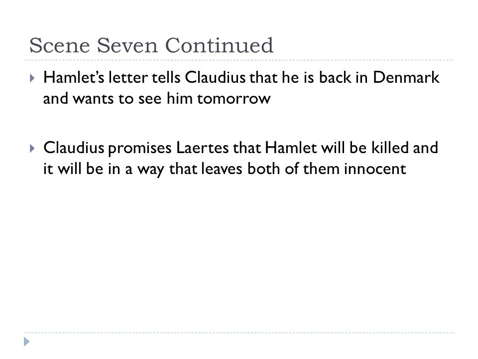 Scene Seven Continued  Hamlet's letter tells Claudius that he is back in Denmark and wants to see him tomorrow  Claudius promises Laertes that Hamlet will be killed and it will be in a way that leaves both of them innocent