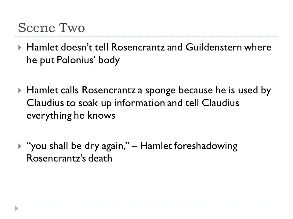 Scene Two  Hamlet doesn't tell Rosencrantz and Guildenstern where he put Polonius' body  Hamlet calls Rosencrantz a sponge because he is used by Claudius to soak up information and tell Claudius everything he knows  you shall be dry again, – Hamlet foreshadowing Rosencrantz's death