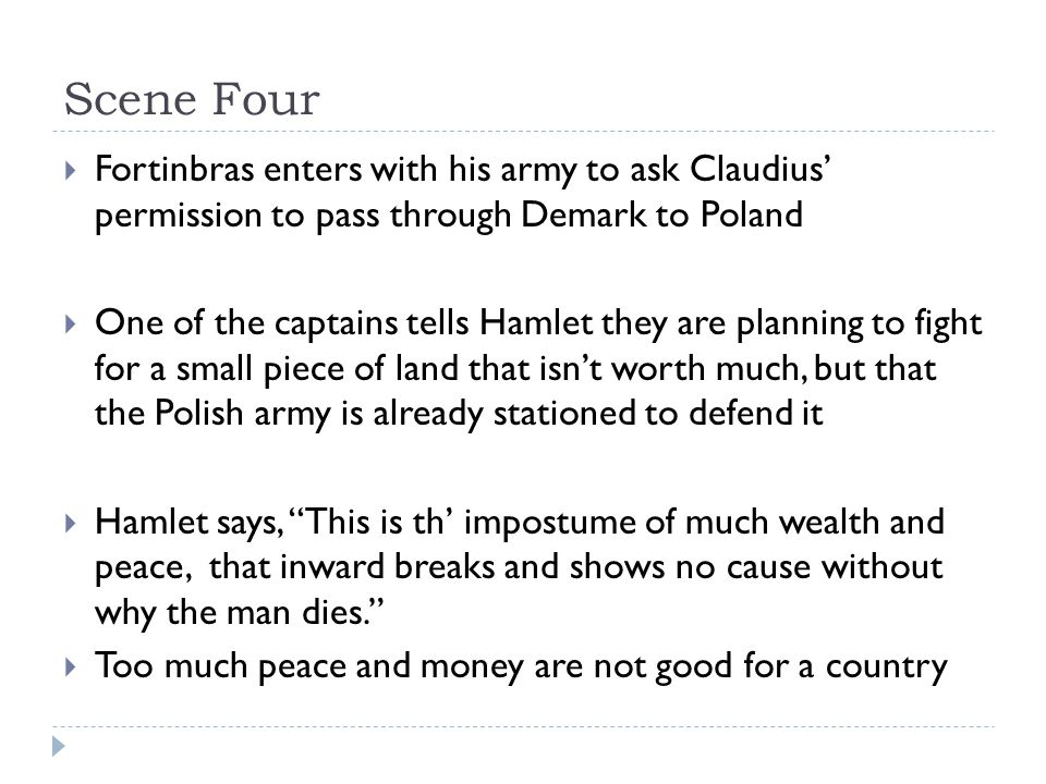 Scene Four  Fortinbras enters with his army to ask Claudius' permission to pass through Demark to Poland  One of the captains tells Hamlet they are planning to fight for a small piece of land that isn't worth much, but that the Polish army is already stationed to defend it  Hamlet says, This is th' impostume of much wealth and peace, that inward breaks and shows no cause without why the man dies.  Too much peace and money are not good for a country