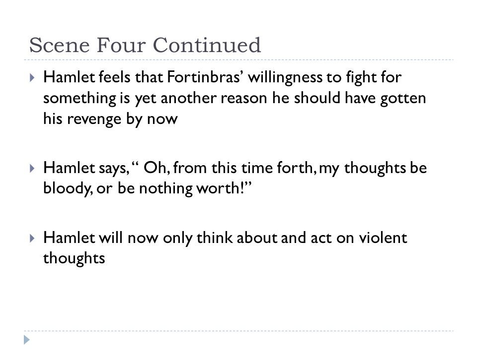 Scene Four Continued  Hamlet feels that Fortinbras' willingness to fight for something is yet another reason he should have gotten his revenge by now  Hamlet says, Oh, from this time forth, my thoughts be bloody, or be nothing worth!  Hamlet will now only think about and act on violent thoughts