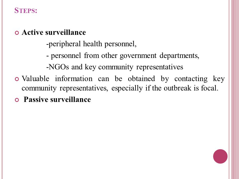 S TEPS : Active surveillance -peripheral health personnel, - personnel from other government departments, -NGOs and key community representatives Valuable information can be obtained by contacting key community representatives, especially if the outbreak is focal.