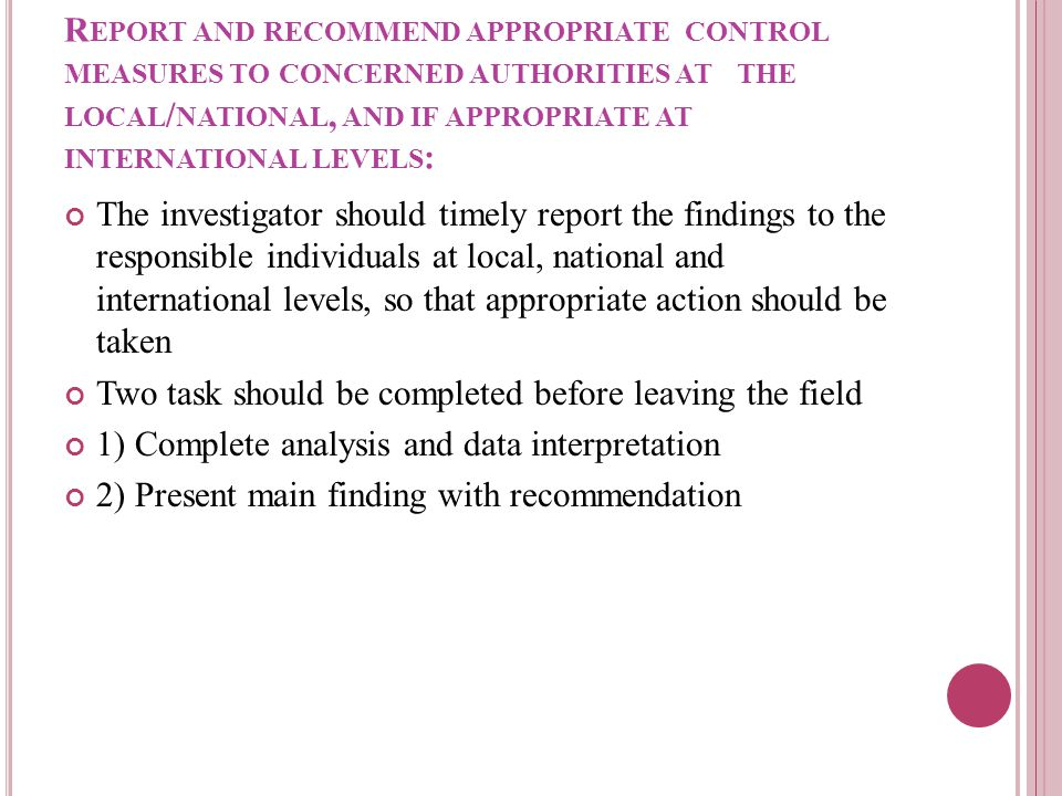 R EPORT AND RECOMMEND APPROPRIATE CONTROL MEASURES TO CONCERNED AUTHORITIES AT THE LOCAL / NATIONAL, AND IF APPROPRIATE AT INTERNATIONAL LEVELS : The investigator should timely report the findings to the responsible individuals at local, national and international levels, so that appropriate action should be taken Two task should be completed before leaving the field 1) Complete analysis and data interpretation 2) Present main finding with recommendation