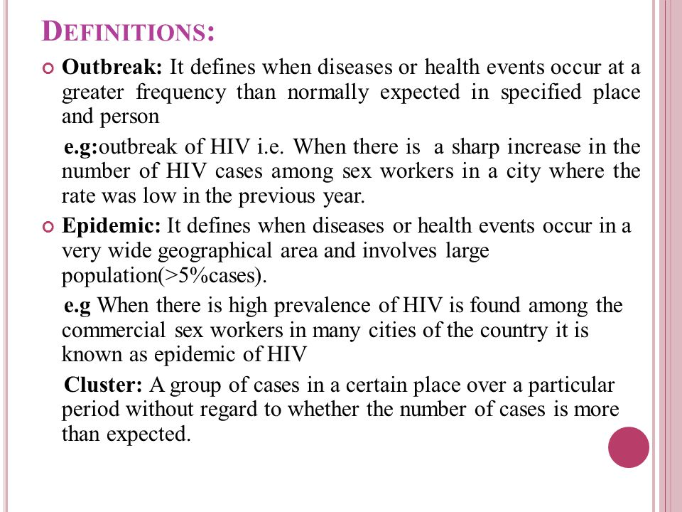 D EFINITIONS : Outbreak: It defines when diseases or health events occur at a greater frequency than normally expected in specified place and person e.g:outbreak of HIV i.e.