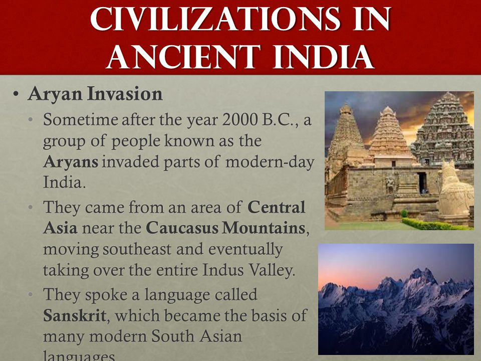 Civilizations in Ancient India Aryan Invasion Aryan Invasion Sometime after the year 2000 B.C., a group of people known as the Aryans invaded parts of