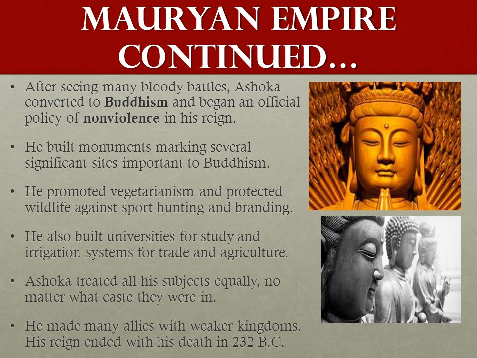Mauryan Empire continued… After seeing many bloody battles, Ashoka converted to Buddhism and began an official policy of nonviolence in his reign.Afte