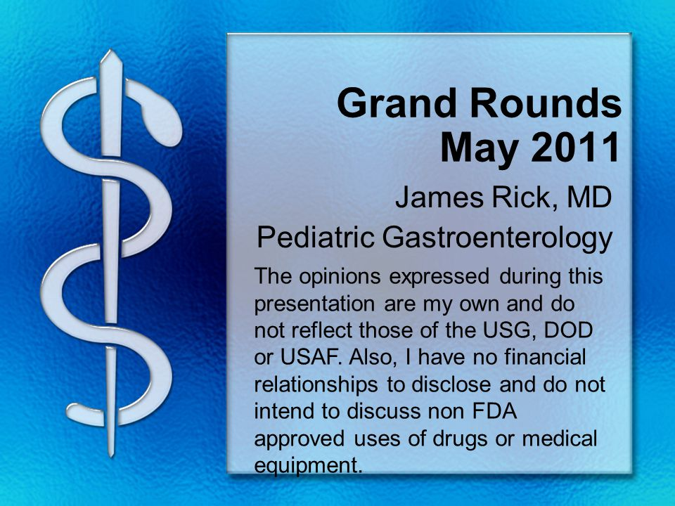 Grand Rounds May 2011 James Rick, MD Pediatric Gastroenterology The opinions expressed during this presentation are my own and do not reflect those of the USG, DOD or USAF.