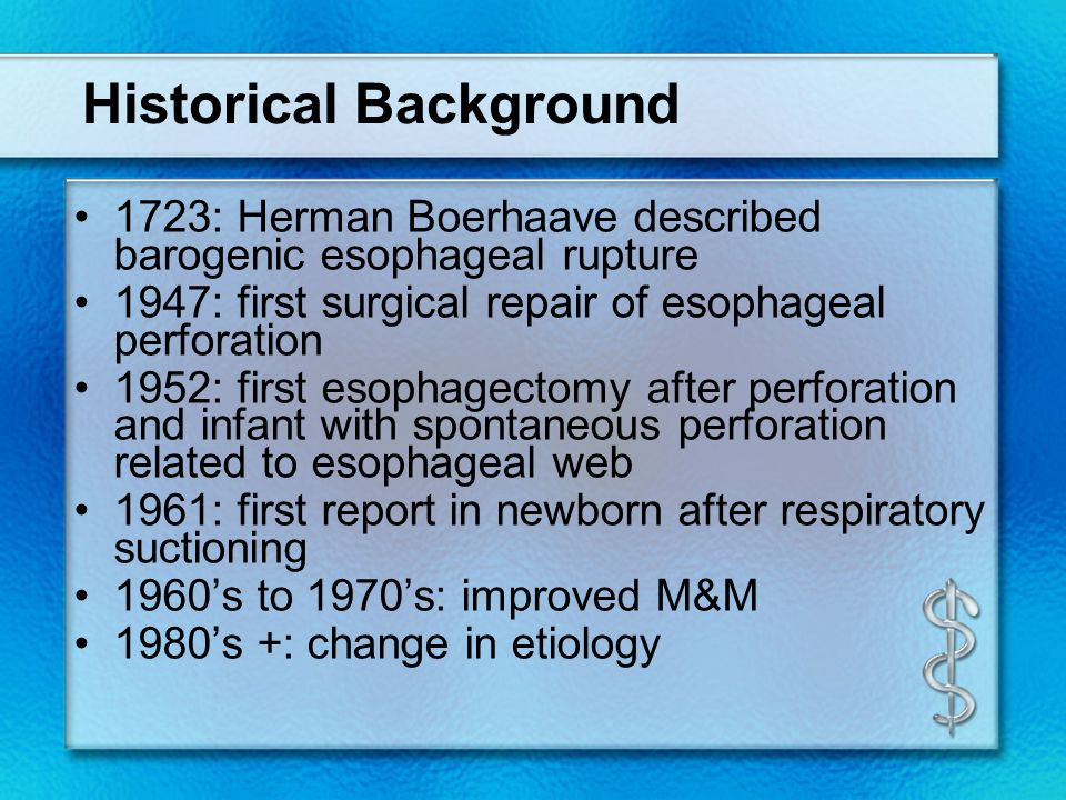 Historical Background 1723: Herman Boerhaave described barogenic esophageal rupture 1947: first surgical repair of esophageal perforation 1952: first esophagectomy after perforation and infant with spontaneous perforation related to esophageal web 1961: first report in newborn after respiratory suctioning 1960's to 1970's: improved M&M 1980's +: change in etiology