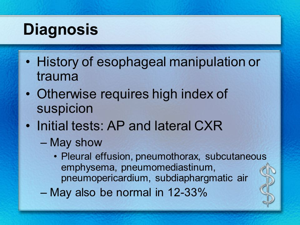 Diagnosis History of esophageal manipulation or trauma Otherwise requires high index of suspicion Initial tests: AP and lateral CXR –May show Pleural effusion, pneumothorax, subcutaneous emphysema, pneumomediastinum, pneumopericardium, subdiaphargmatic air –May also be normal in 12-33%