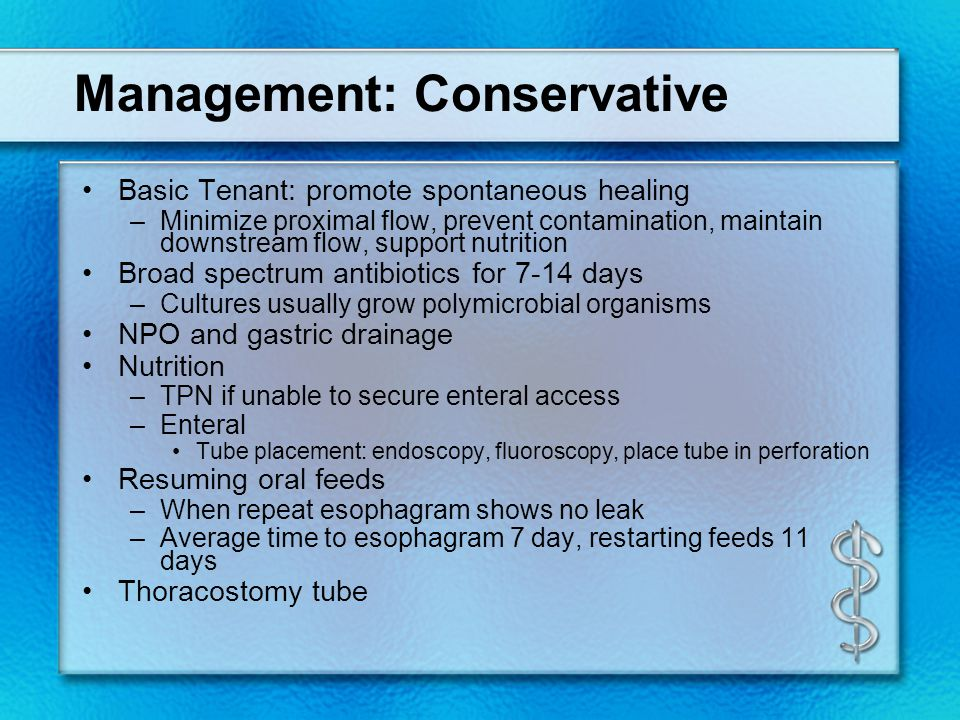 Management: Conservative Basic Tenant: promote spontaneous healing –Minimize proximal flow, prevent contamination, maintain downstream flow, support nutrition Broad spectrum antibiotics for 7-14 days –Cultures usually grow polymicrobial organisms NPO and gastric drainage Nutrition –TPN if unable to secure enteral access –Enteral Tube placement: endoscopy, fluoroscopy, place tube in perforation Resuming oral feeds –When repeat esophagram shows no leak –Average time to esophagram 7 day, restarting feeds 11 days Thoracostomy tube