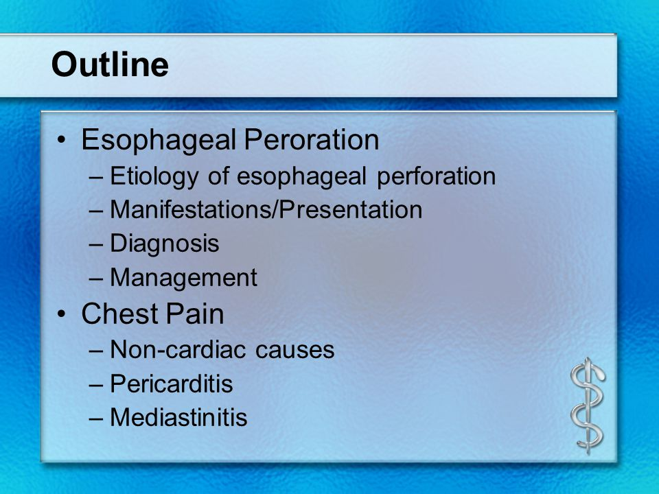Outline Esophageal Peroration –Etiology of esophageal perforation –Manifestations/Presentation –Diagnosis –Management Chest Pain –Non-cardiac causes –Pericarditis –Mediastinitis