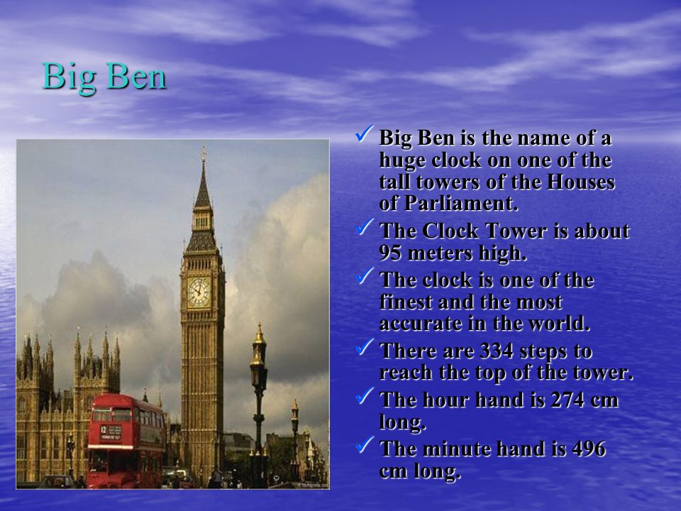 Big Ben Big Ben is the name of a huge clock on one of the tall towers of the Houses of Parliament.