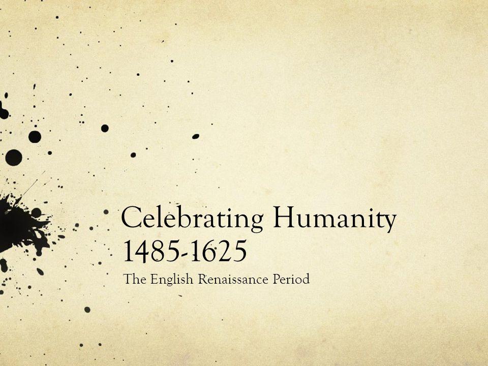 Celebrating Humanity 1485-1625 The English Renaissance Period