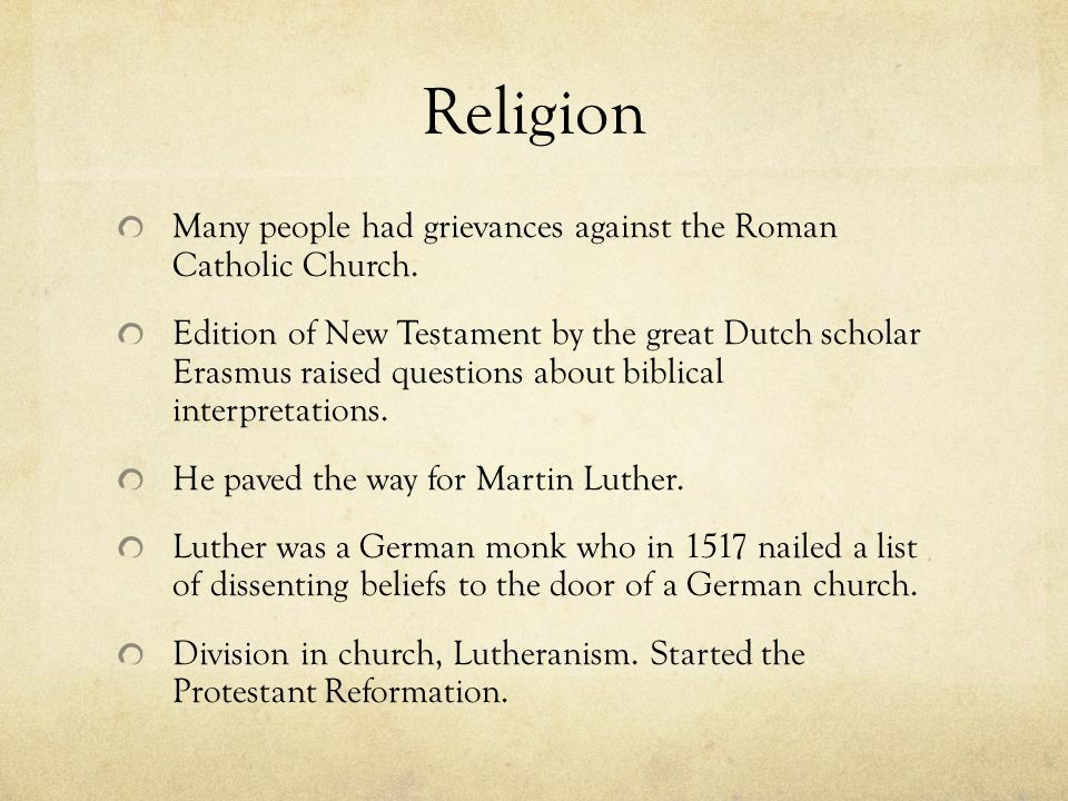 Religion Many people had grievances against the Roman Catholic Church. Edition of New Testament by the great Dutch scholar Erasmus raised questions ab