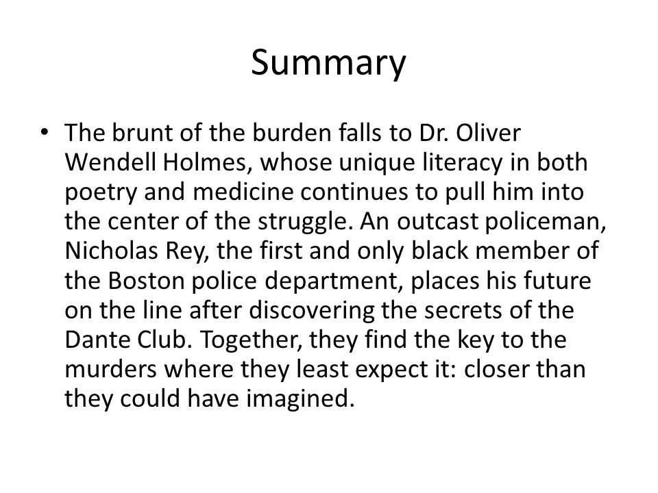 Summary The brunt of the burden falls to Dr. Oliver Wendell Holmes, whose unique literacy in both poetry and medicine continues to pull him into the c