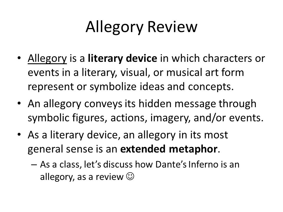 Allegory Review Allegory is a literary device in which characters or events in a literary, visual, or musical art form represent or symbolize ideas an