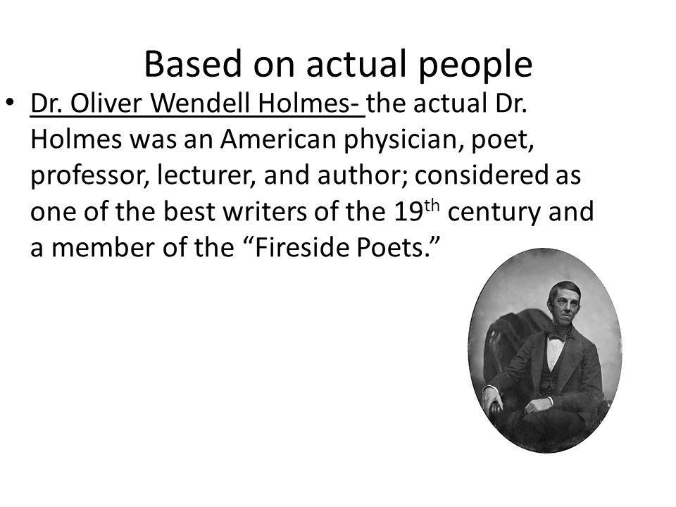 Based on actual people Dr. Oliver Wendell Holmes- the actual Dr. Holmes was an American physician, poet, professor, lecturer, and author; considered a