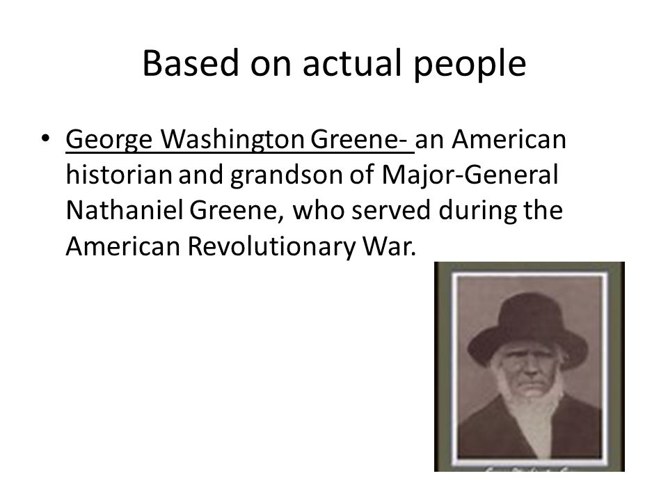 Based on actual people George Washington Greene- an American historian and grandson of Major-General Nathaniel Greene, who served during the American