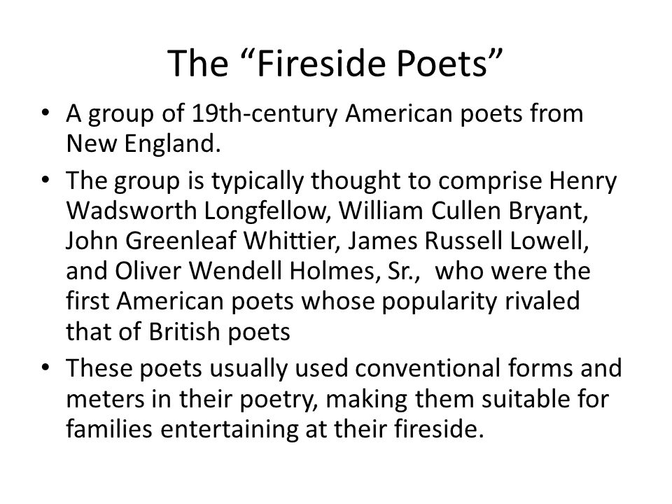 "The ""Fireside Poets"" A group of 19th-century American poets from New England. The group is typically thought to comprise Henry Wadsworth Longfellow, W"