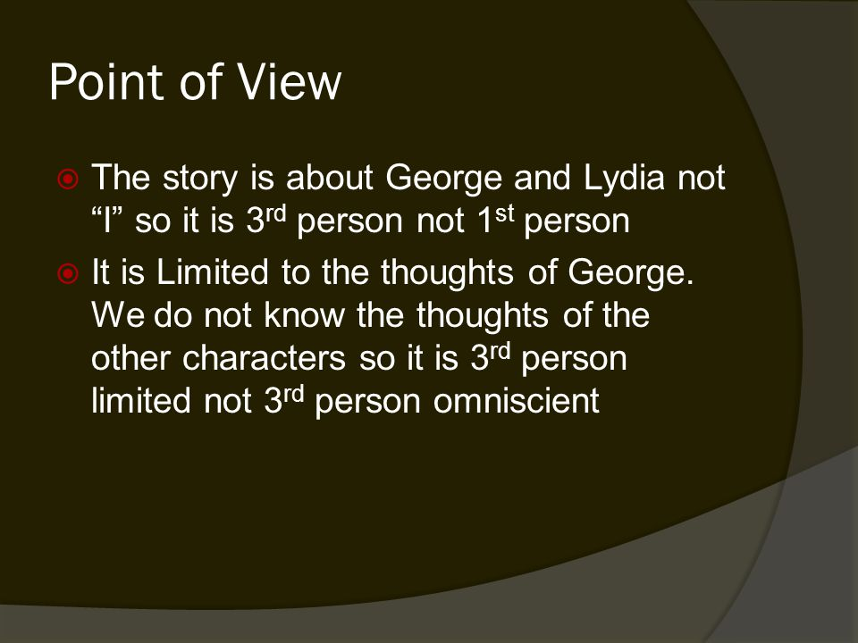 Point of View  The story is about George and Lydia not I so it is 3 rd person not 1 st person  It is Limited to the thoughts of George.