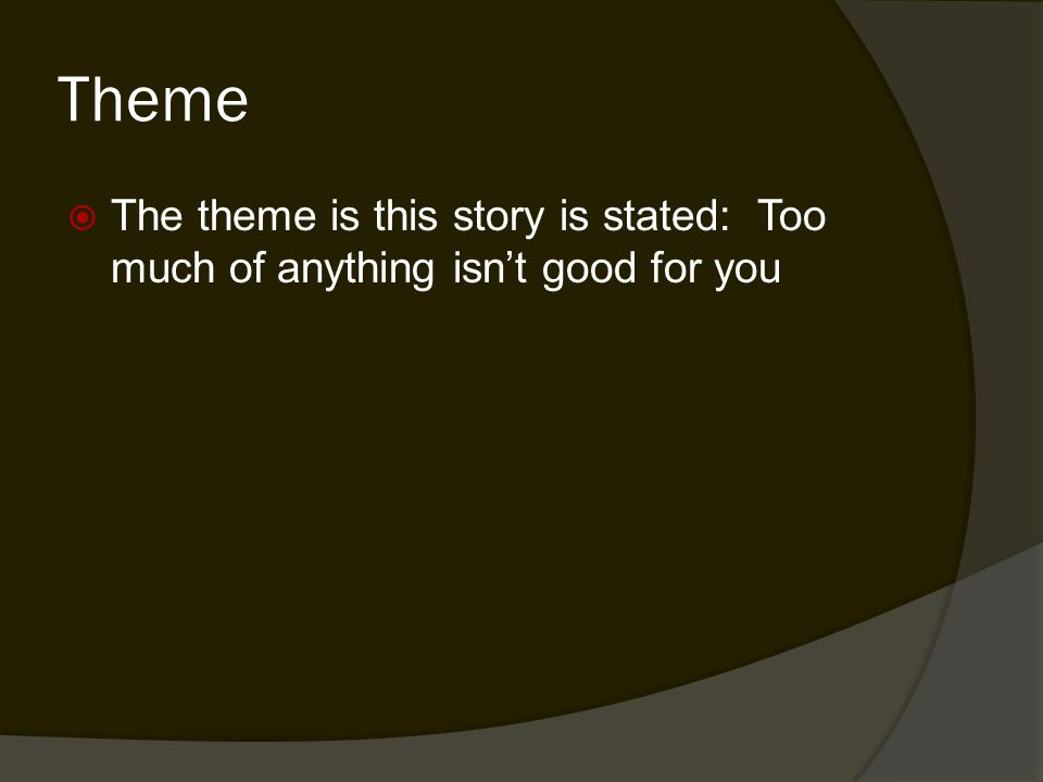 Theme  The theme is this story is stated: Too much of anything isn't good for you