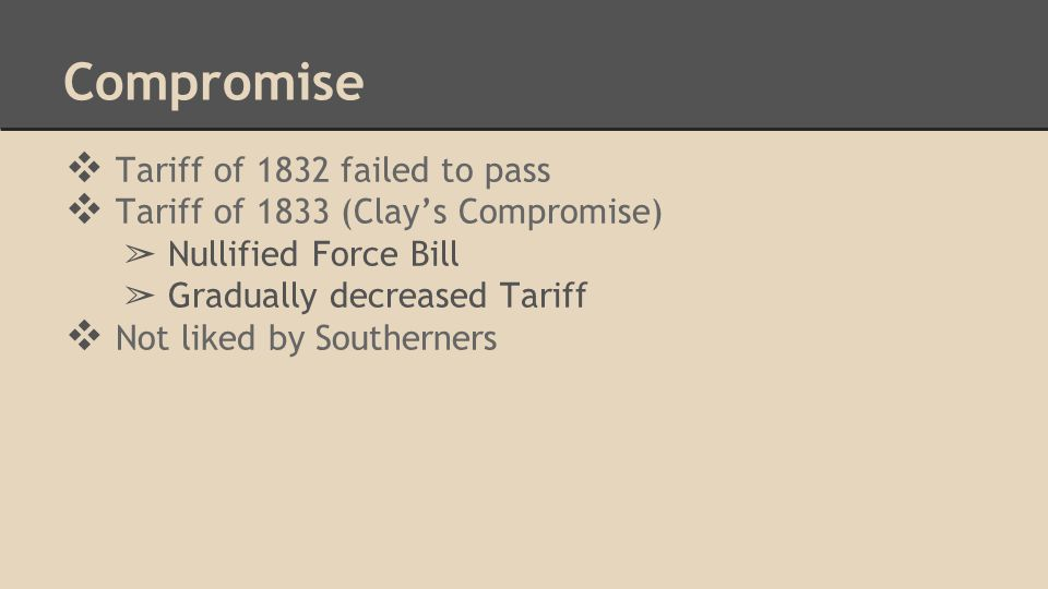 Compromise ❖ Tariff of 1832 failed to pass ❖ Tariff of 1833 (Clay's Compromise) ➢ Nullified Force Bill ➢ Gradually decreased Tariff ❖ Not liked by Sou