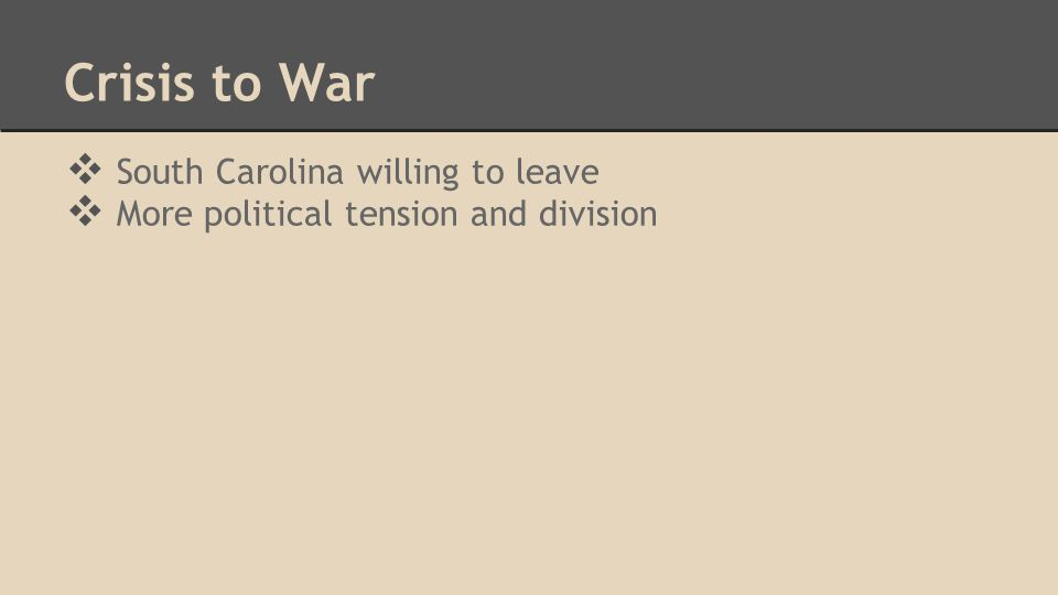 Crisis to War ❖ South Carolina willing to leave ❖ More political tension and division