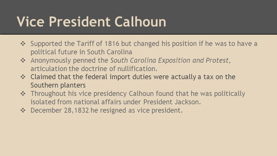 Vice President Calhoun ❖ Supported the Tariff of 1816 but changed his position if he was to have a political future in South Carolina ❖ Anonymously penned the South Carolina Exposition and Protest, articulation the doctrine of nullification.