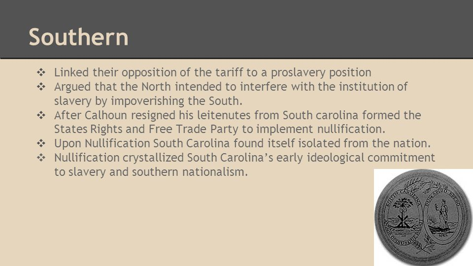 Southern ❖ Linked their opposition of the tariff to a proslavery position ❖ Argued that the North intended to interfere with the institution of slavery by impoverishing the South.