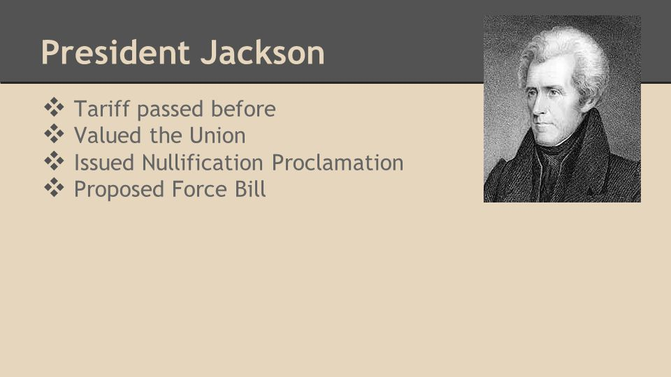 President Jackson ❖ Tariff passed before ❖ Valued the Union ❖ Issued Nullification Proclamation ❖ Proposed Force Bill