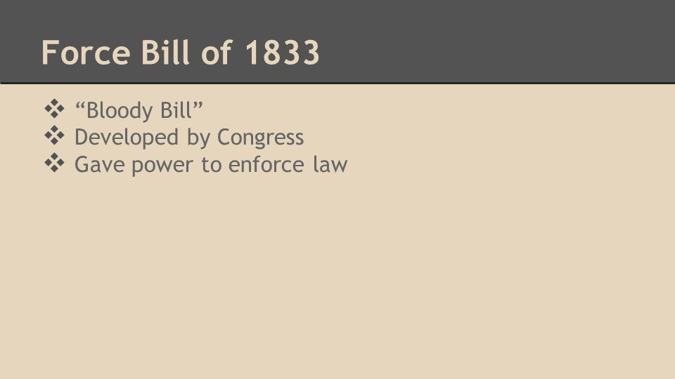 "Force Bill of 1833 ❖ ""Bloody Bill"" ❖ Developed by Congress ❖ Gave power to enforce law"