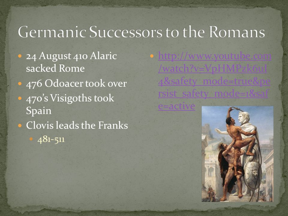 24 August 410 Alaric sacked Rome 476 Odoacer took over 470's Visigoths took Spain Clovis leads the Franks 481-511 http://www.youtube.com /watch?v=VpHM
