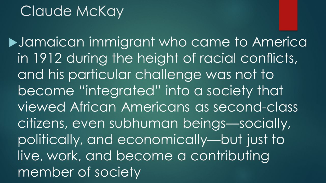 "Claude McKay  Jamaican immigrant who came to America in 1912 during the height of racial conflicts, and his particular challenge was not to become ""in"