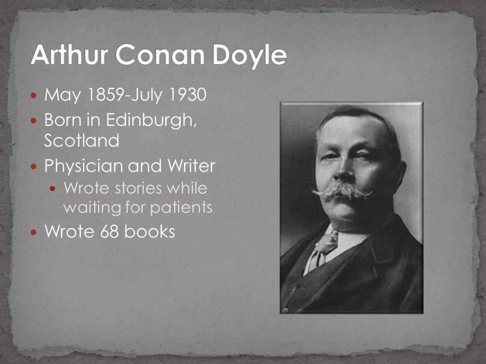 May 1859-July 1930 Born in Edinburgh, Scotland Physician and Writer Wrote stories while waiting for patients Wrote 68 books