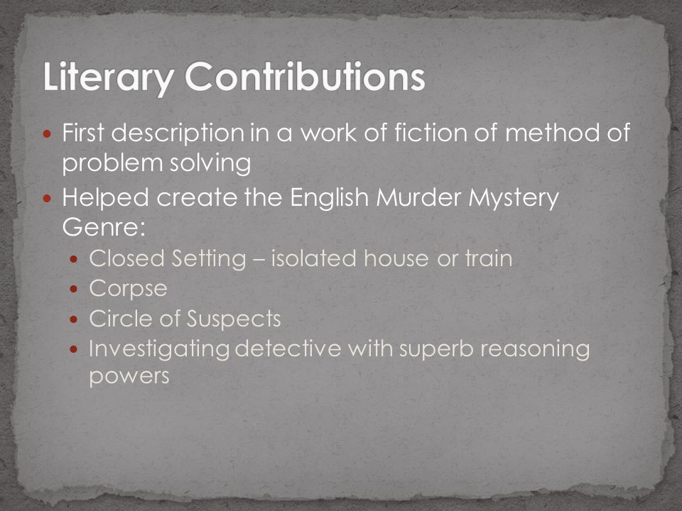 First description in a work of fiction of method of problem solving Helped create the English Murder Mystery Genre: Closed Setting – isolated house or