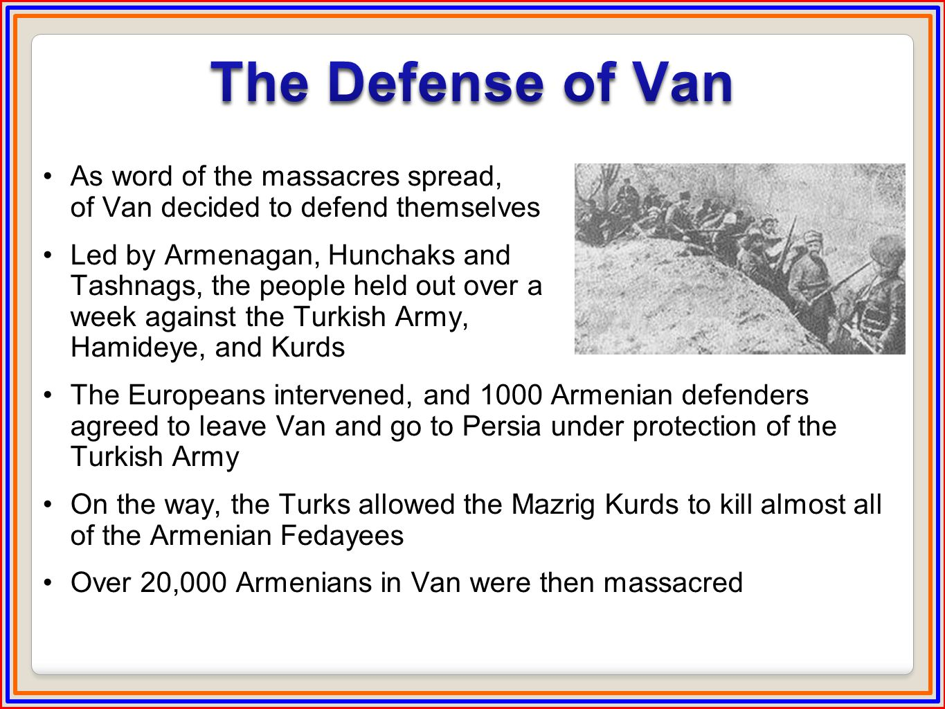 As word of the massacres spread, the Armenians of Van decided to defend themselves Led by Armenagan, Hunchaks and Tashnags, the people held out over a week against the Turkish Army, Hamideye, and Kurds The Europeans intervened, and 1000 Armenian defenders agreed to leave Van and go to Persia under protection of the Turkish Army On the way, the Turks allowed the Mazrig Kurds to kill almost all of the Armenian Fedayees Over 20,000 Armenians in Van were then massacred