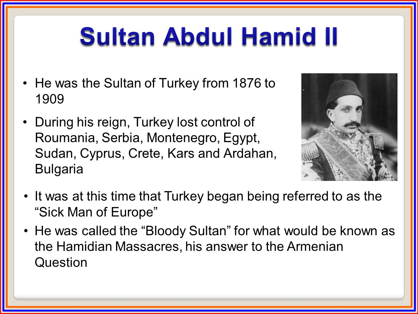 He was the Sultan of Turkey from 1876 to 1909 During his reign, Turkey lost control of Roumania, Serbia, Montenegro, Egypt, Sudan, Cyprus, Crete, Kars and Ardahan, Bulgaria It was at this time that Turkey began being referred to as the Sick Man of Europe He was called the Bloody Sultan for what would be known as the Hamidian Massacres, his answer to the Armenian Question