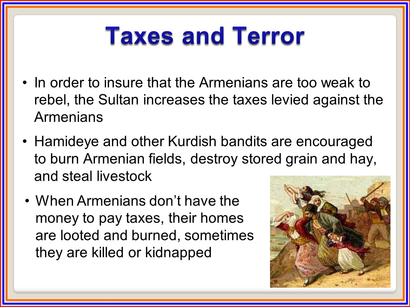 In order to insure that the Armenians are too weak to rebel, the Sultan increases the taxes levied against the Armenians Hamideye and other Kurdish bandits are encouraged to burn Armenian fields, destroy stored grain and hay, and steal livestock When Armenians don't have the money to pay taxes, their homes are looted and burned, sometimes they are killed or kidnapped