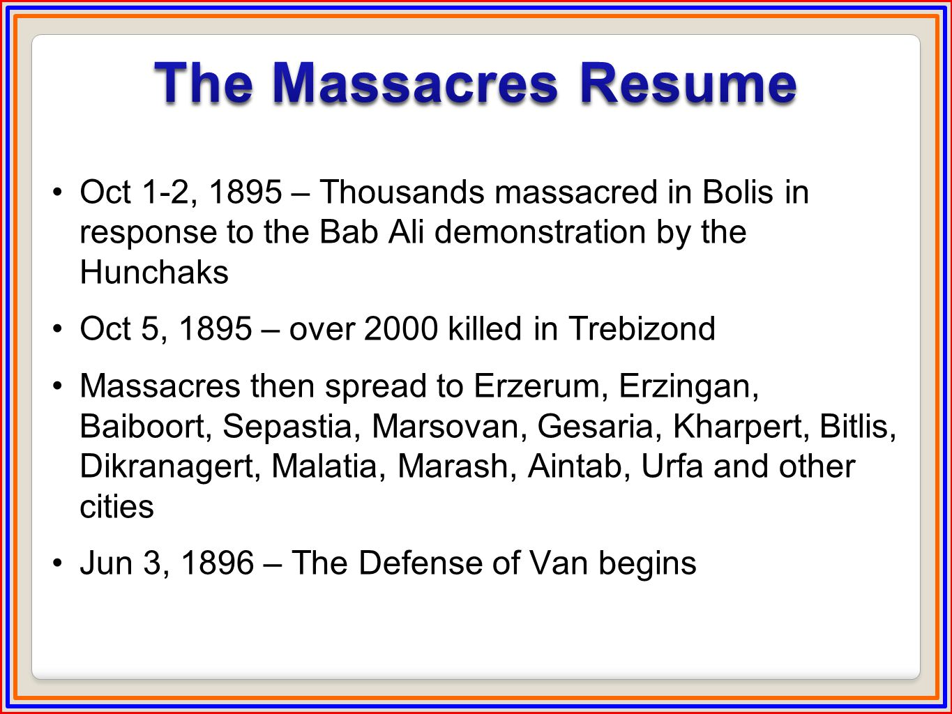 Oct 1-2, 1895 – Thousands massacred in Bolis in response to the Bab Ali demonstration by the Hunchaks Oct 5, 1895 – over 2000 killed in Trebizond Massacres then spread to Erzerum, Erzingan, Baiboort, Sepastia, Marsovan, Gesaria, Kharpert, Bitlis, Dikranagert, Malatia, Marash, Aintab, Urfa and other cities Jun 3, 1896 – The Defense of Van begins