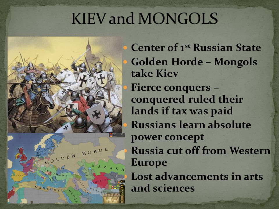 Center of 1 st Russian State Golden Horde – Mongols take Kiev Fierce conquers – conquered ruled their lands if tax was paid Russians learn absolute power concept Russia cut off from Western Europe Lost advancements in arts and sciences