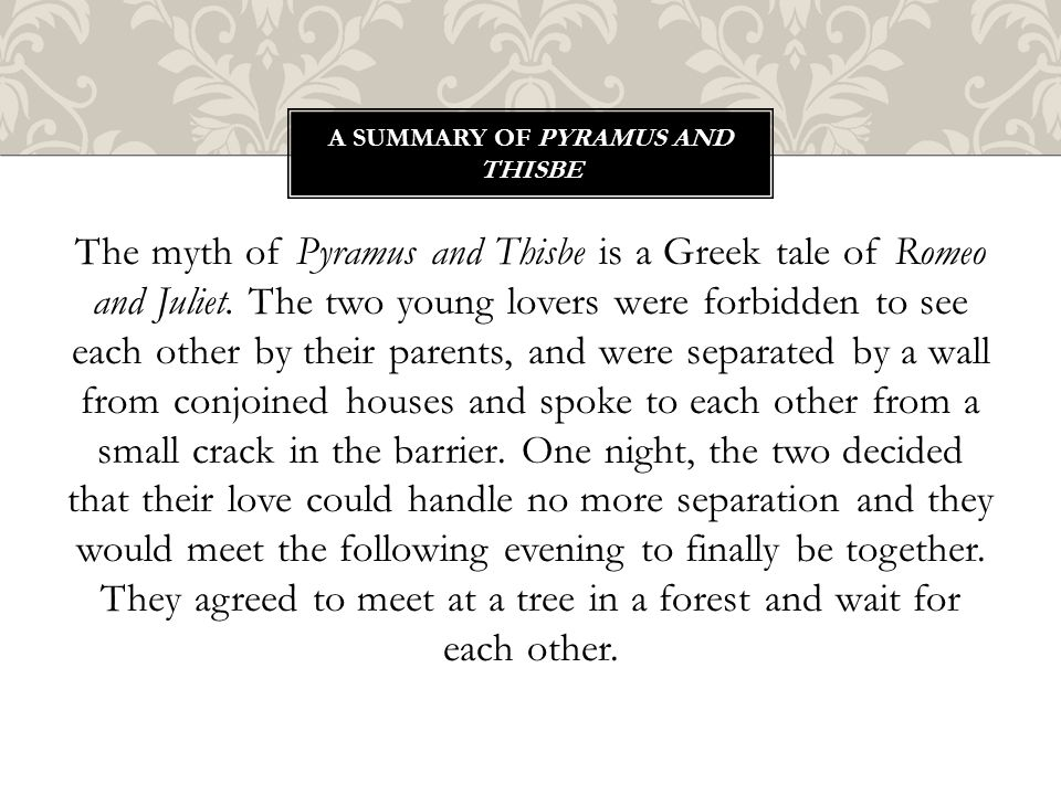 The myth of Pyramus and Thisbe is a Greek tale of Romeo and Juliet. The two young lovers were forbidden to see each other by their parents, and were s