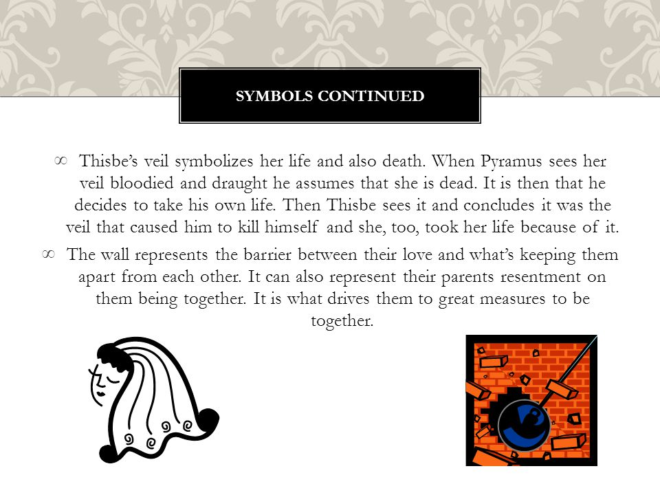 ∞Thisbe's veil symbolizes her life and also death. When Pyramus sees her veil bloodied and draught he assumes that she is dead. It is then that he dec