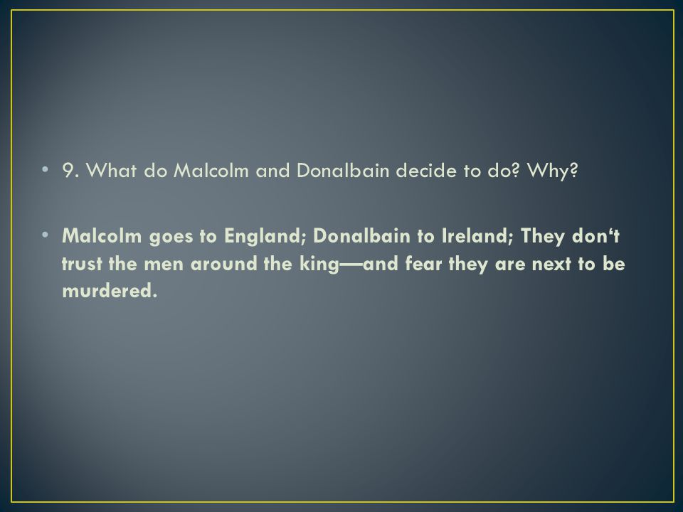 9. What do Malcolm and Donalbain decide to do? Why? Malcolm goes to England; Donalbain to Ireland; They don't trust the men around the king—and fear t