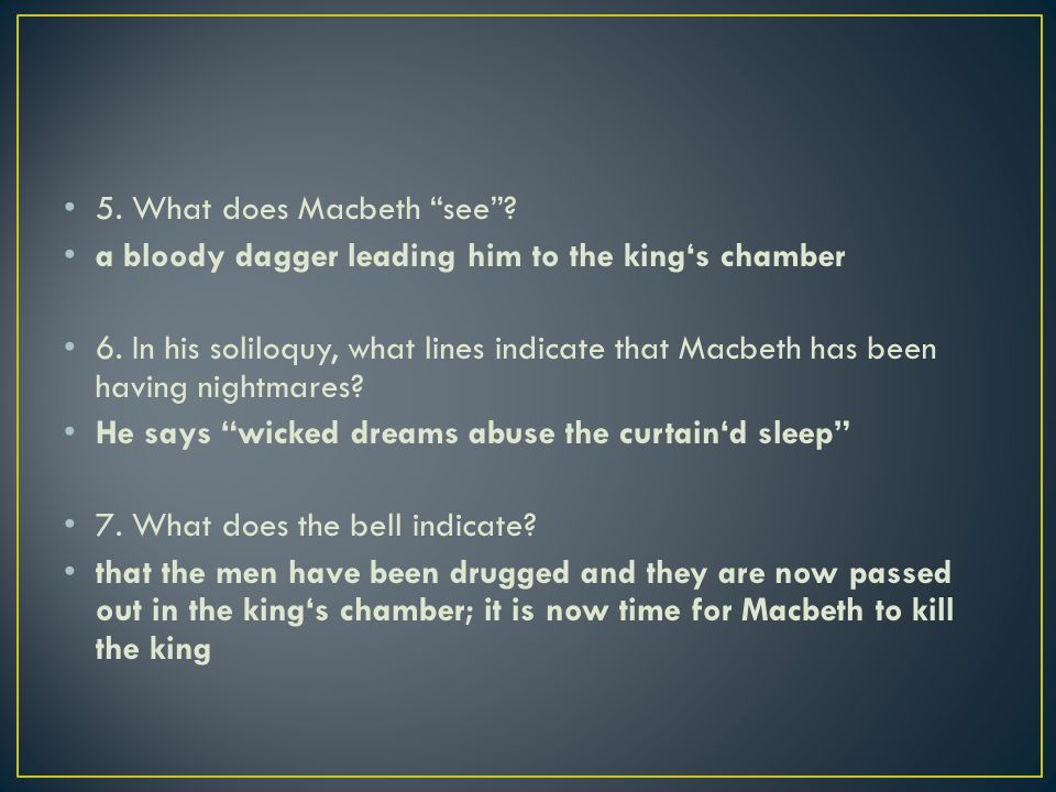 """5. What does Macbeth """"see""""? a bloody dagger leading him to the king's chamber 6. In his soliloquy, what lines indicate that Macbeth has been having ni"""