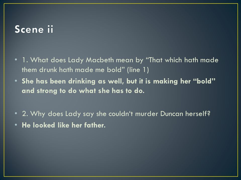 """1. What does Lady Macbeth mean by """"That which hath made them drunk hath made me bold"""" (line 1) She has been drinking as well, but it is making her """"bo"""