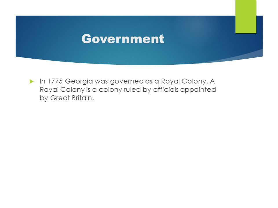 Government  In 1775 Georgia was governed as a Royal Colony.