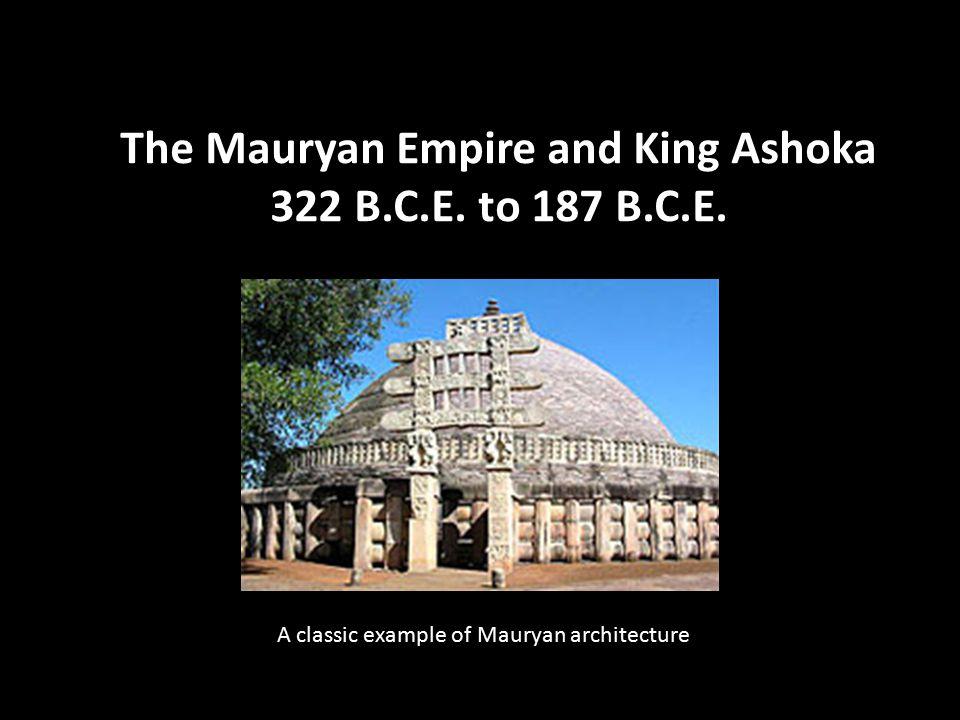 The Mauryan Empire and King Ashoka 322 B.C.E. to 187 B.C.E. A classic example of Mauryan architecture