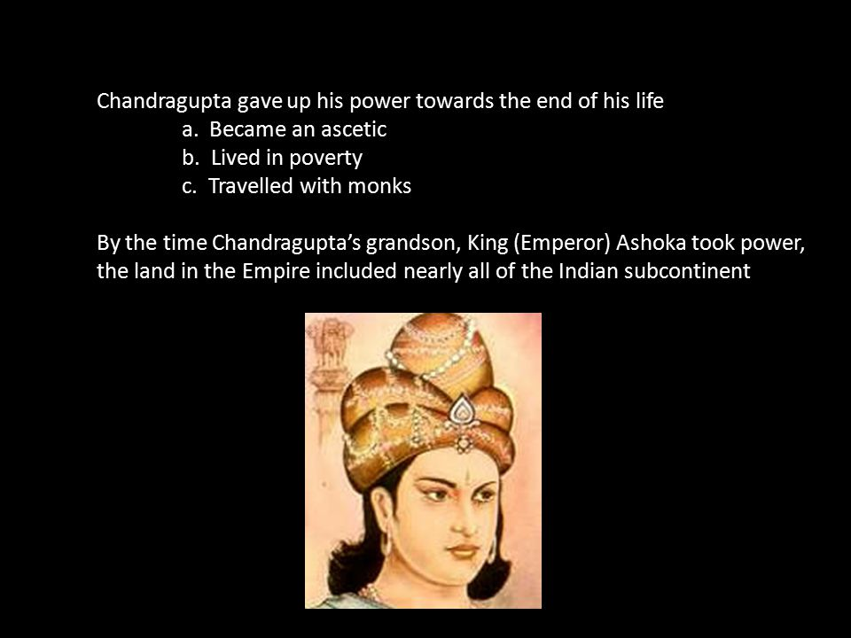 Chandragupta gave up his power towards the end of his life a. Became an ascetic b. Lived in poverty c. Travelled with monks By the time Chandragupta's