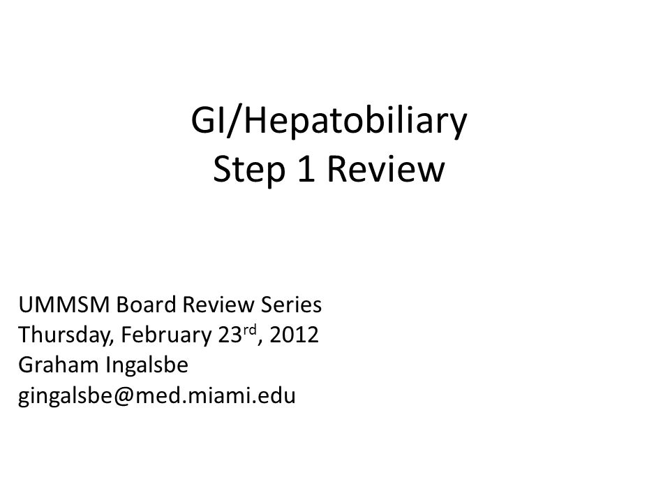 GI/Hepatobiliary Step 1 Review UMMSM Board Review Series Thursday, February 23 rd, 2012 Graham Ingalsbe gingalsbe@med.miami.edu