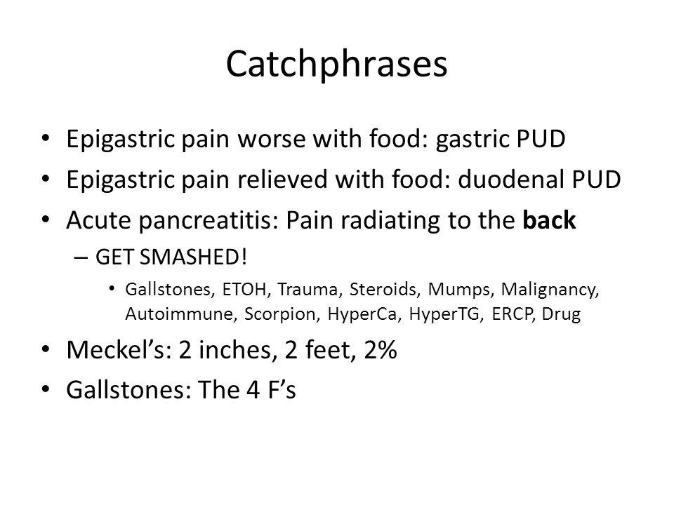 Catchphrases Epigastric pain worse with food: gastric PUD Epigastric pain relieved with food: duodenal PUD Acute pancreatitis: Pain radiating to the back – GET SMASHED.