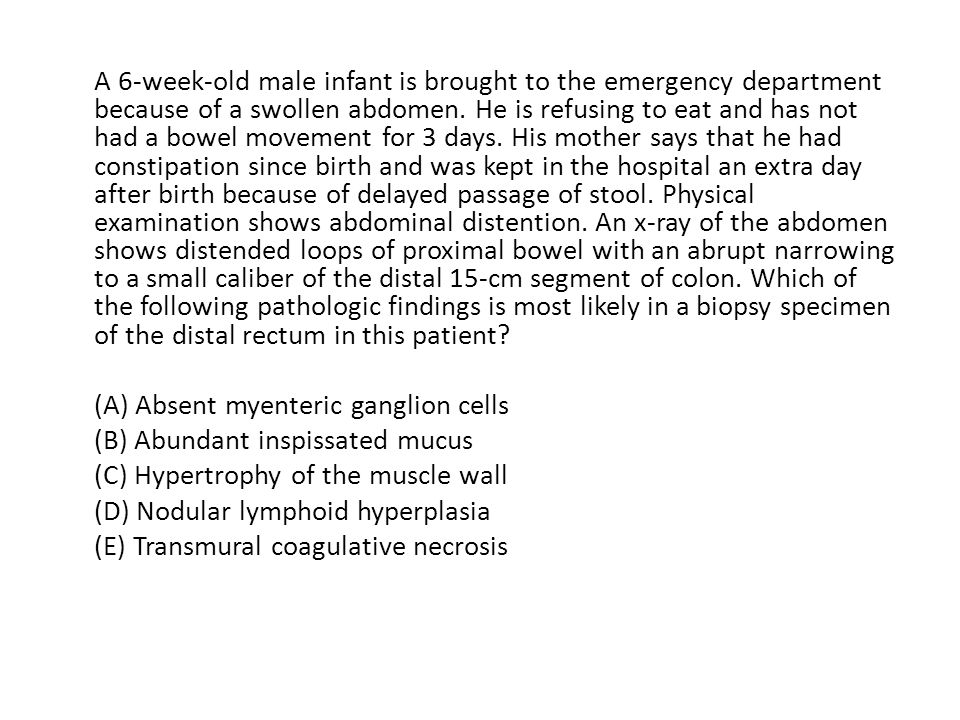 A 6-week-old male infant is brought to the emergency department because of a swollen abdomen.